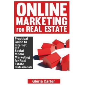 Online Marketing for Real Estate: A Practical Guide to Internet and Social Media Marketing for Real Estate Professionals
