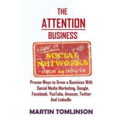 The Attention Business: Proven Ways to Grow Your Business Using Social Media Marketing, Google, Facebook, Amazon, Twitter, Youtube and Linkedin